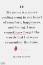 <p>My mother is a never ending song in my heart of comfort, happiness and being. I may sometimes forget the words but I always remember the tune.</p>