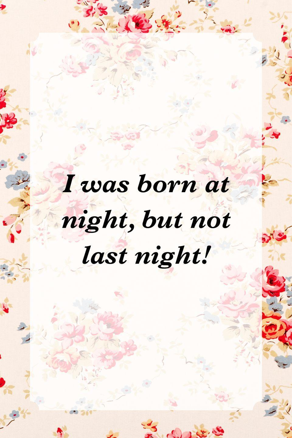"""<p>""""I was born at night, but not last night!""""</p>"""