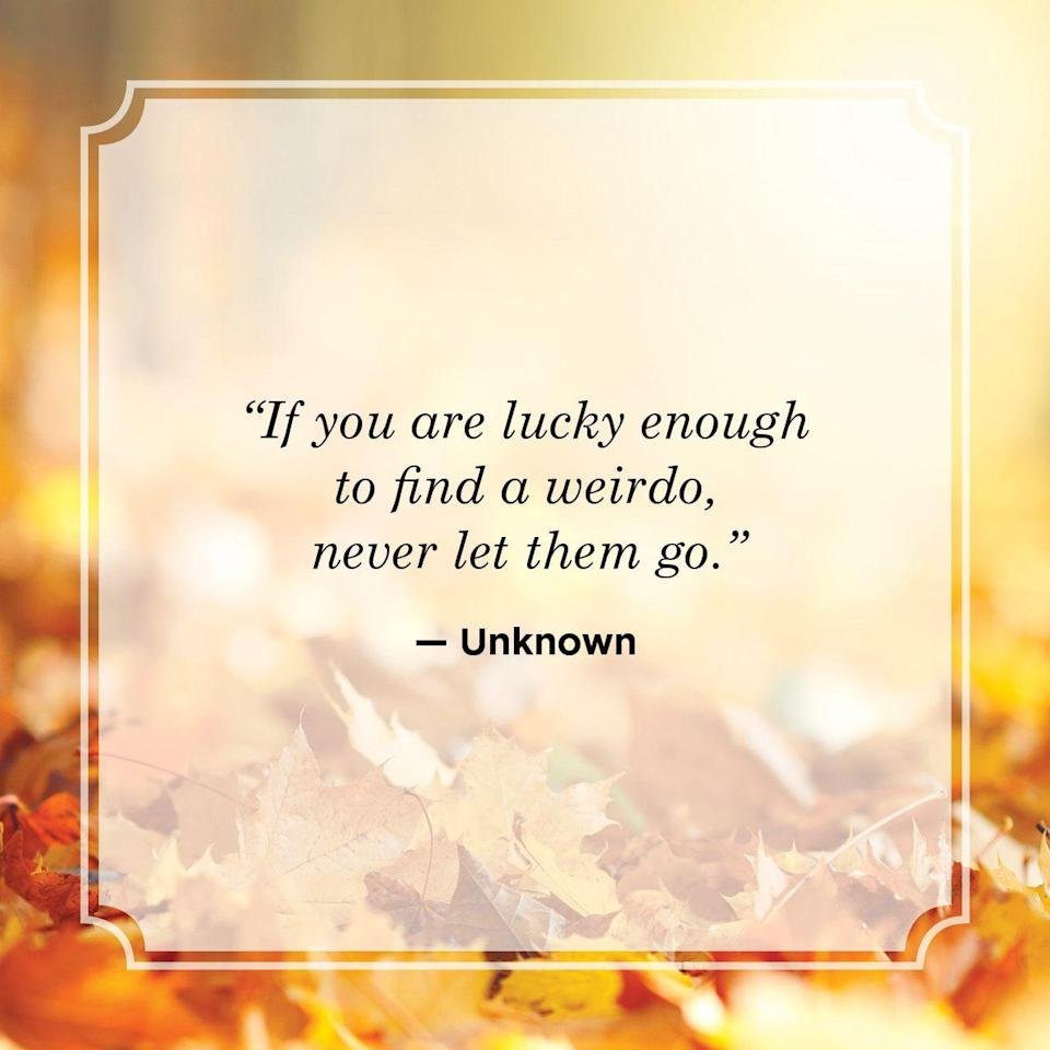 """<p>""""If you are lucky enough to find a weirdo, never let them go.""""</p>"""