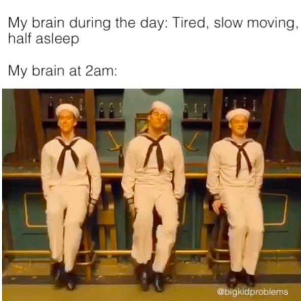 My brain during the day: Tired, slow moving, half asleep. My brain at 2am: (image of three sailors tap dancing)