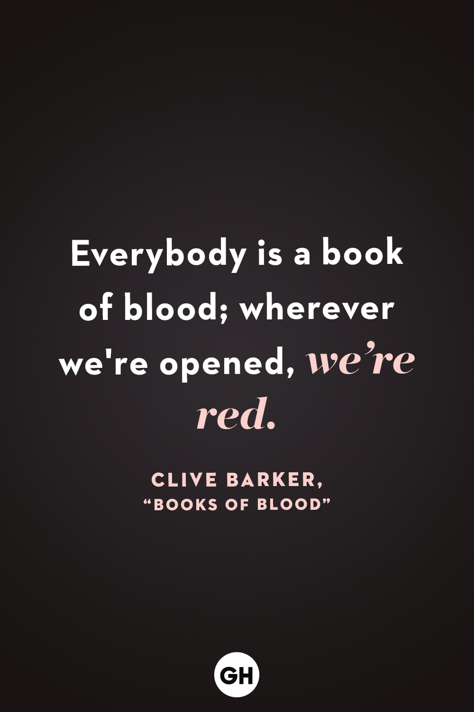 <p>Everybody is a book of blood; wherever we're opened, we're red.</p>