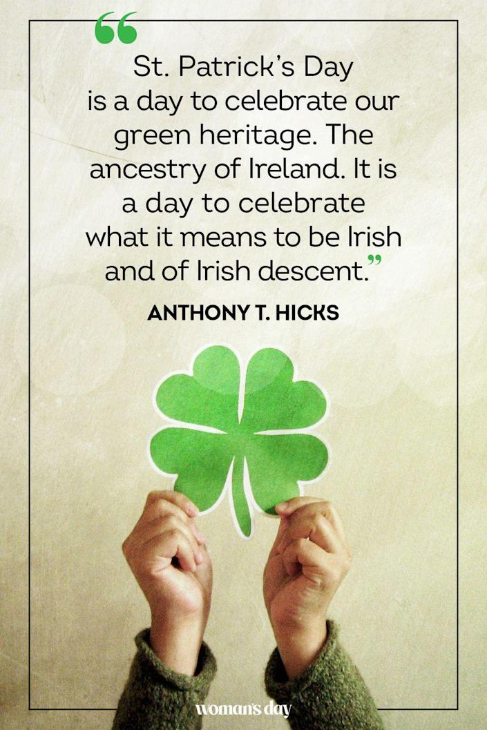 "<p>""St. Patrick's Day is a day to celebrate our green heritage. The ancestry of Ireland. It is a day to celebrate what it means to be Irish and of Irish descent."" — Anthony T. Hicks</p>"