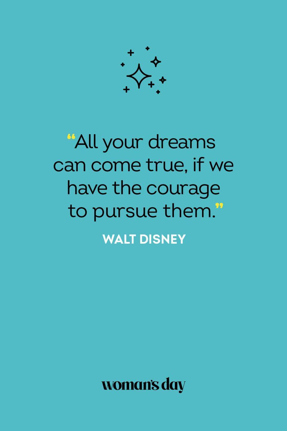 <p>All your dreams can come true, if we have the courage to pursue them.</p>