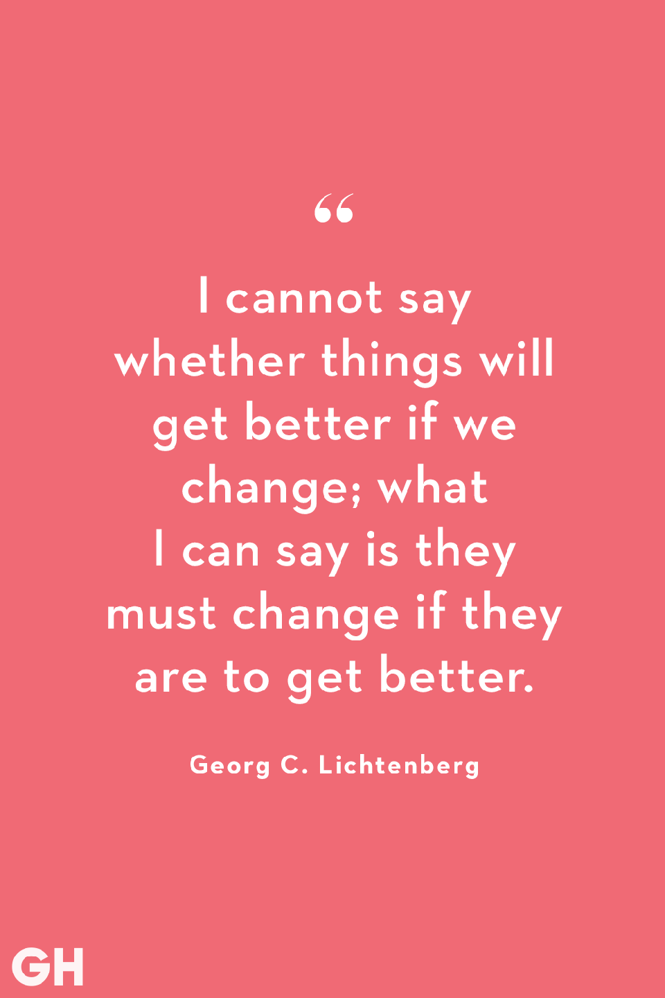 <p>I cannot say whether things will get better if we change; what I can say is they must change if they are to get better.</p>