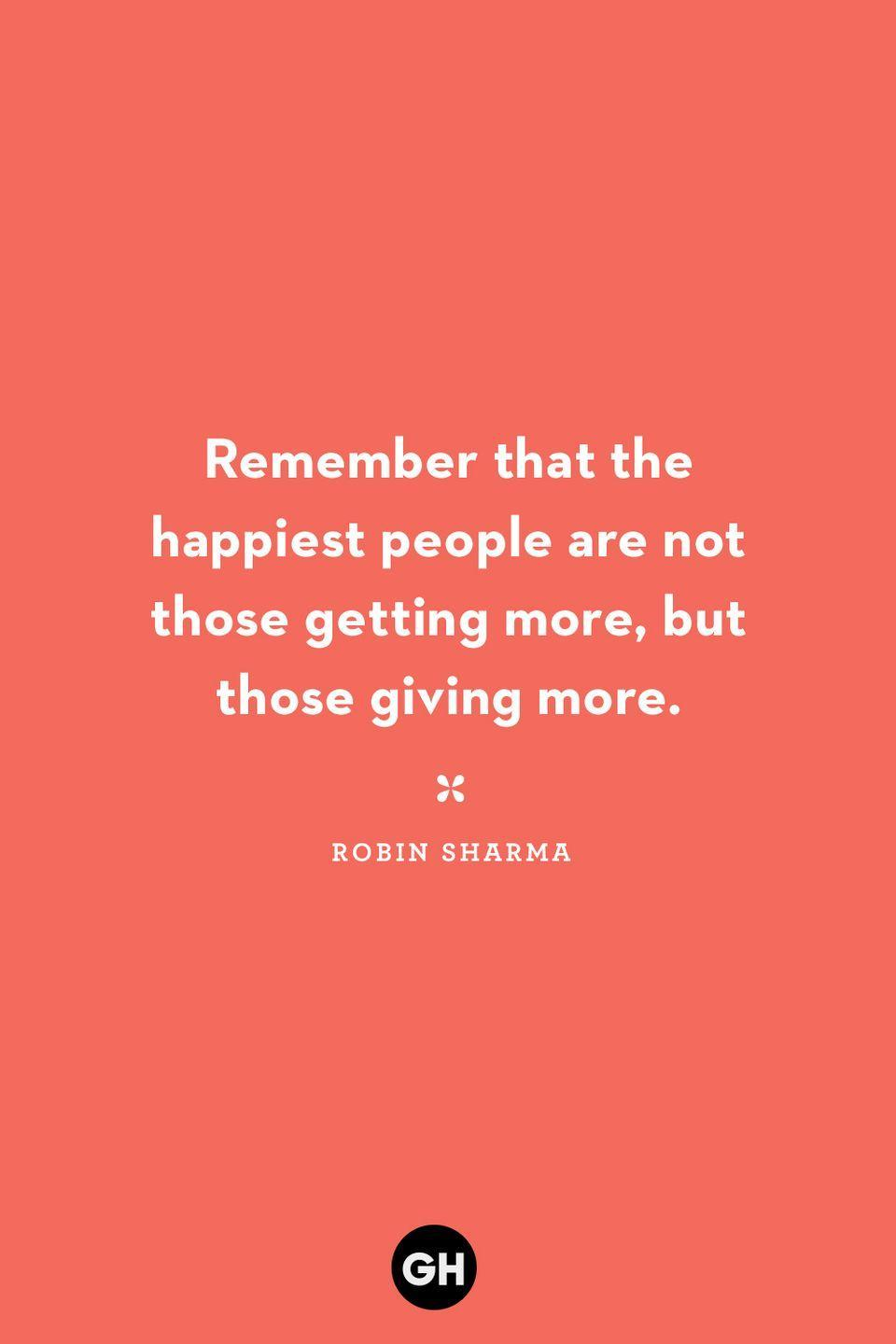 <p>Remember that the happiest people are not those getting more, but those giving more.</p>
