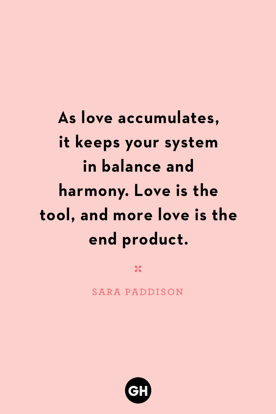 <p>As love accumulates, it keeps your system in balance and harmony. Love is the tool, and more love is the end product.</p>