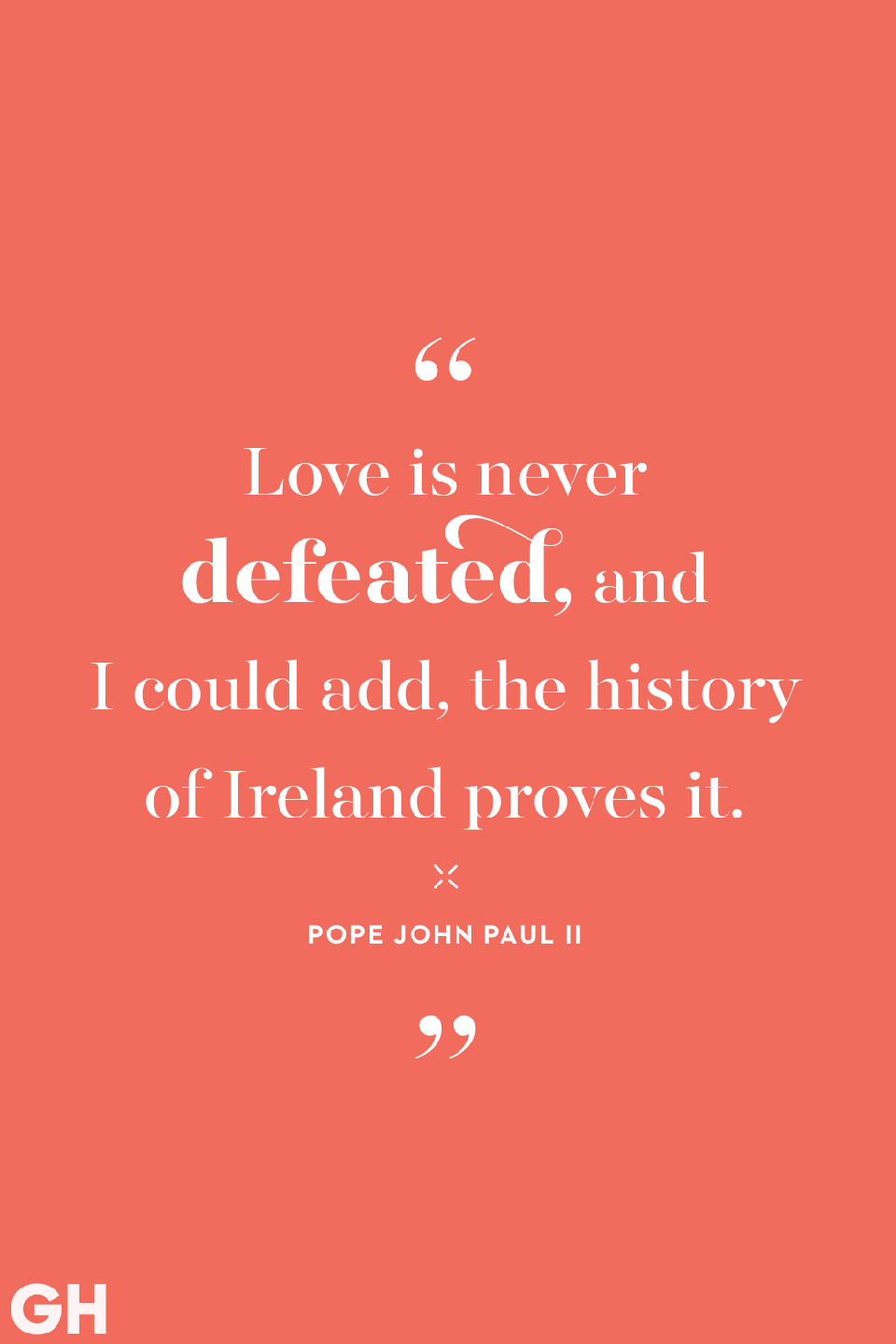 <p>Love is never defeated, and I could add, the history of Ireland proves it.</p>