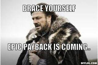 brace yourself, epic payback is coming