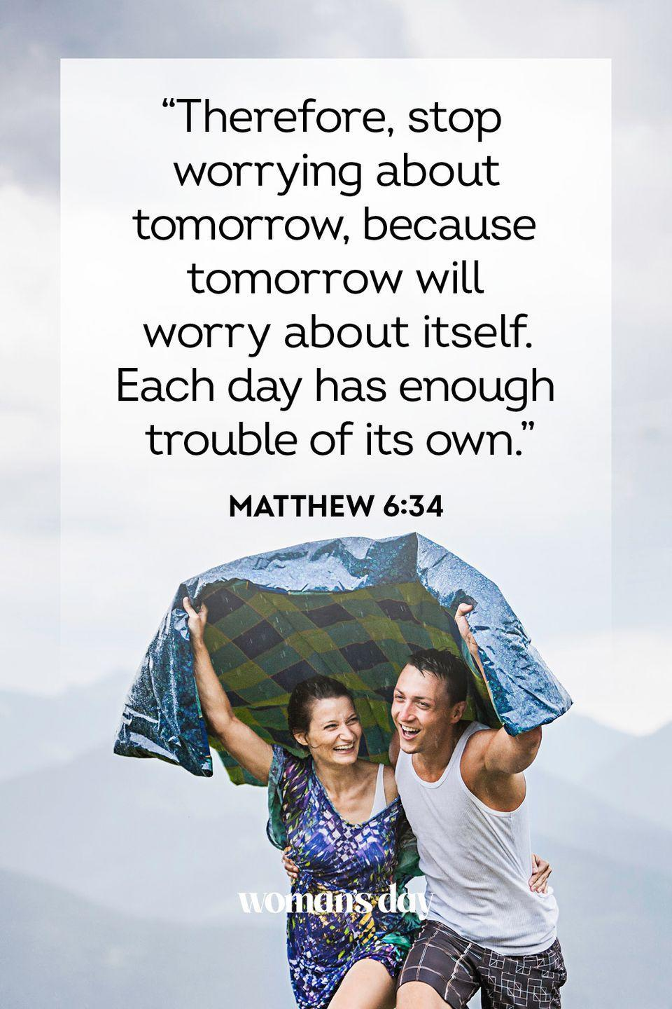 """<p>""""Therefore, stop worrying about tomorrow, because tomorrow will worry about itself. Each day has enough trouble of its own."""" </p><p><strong>The Good News: </strong>When you're in a tough time, it can be hard to see beyond that. But you should try to focus on the positive things around you, to help you see that your troubles are not all-consuming.</p>"""