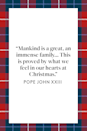 "<p>""Mankind is a great, an immense family... This is proved by what we feel in our hearts at Christmas"" Pope John XXIII wrote in his book <em><a href=""https://www.amazon.com/Days-Devotion-Daily-Meditations-Shepherd/dp/0140258078?tag=syn-yahoo-20&ascsubtag=%5Bartid%7C10072.g.34536312%5Bsrc%7Cyahoo-us"" rel=""nofollow noopener"" target=""_blank"" data-ylk=""slk:Days of Devotion: Daily Meditations from the Good Shepherd"" class=""link rapid-noclick-resp"">Days of Devotion: Daily Meditations from the Good Shepherd</a>.</em></p>"