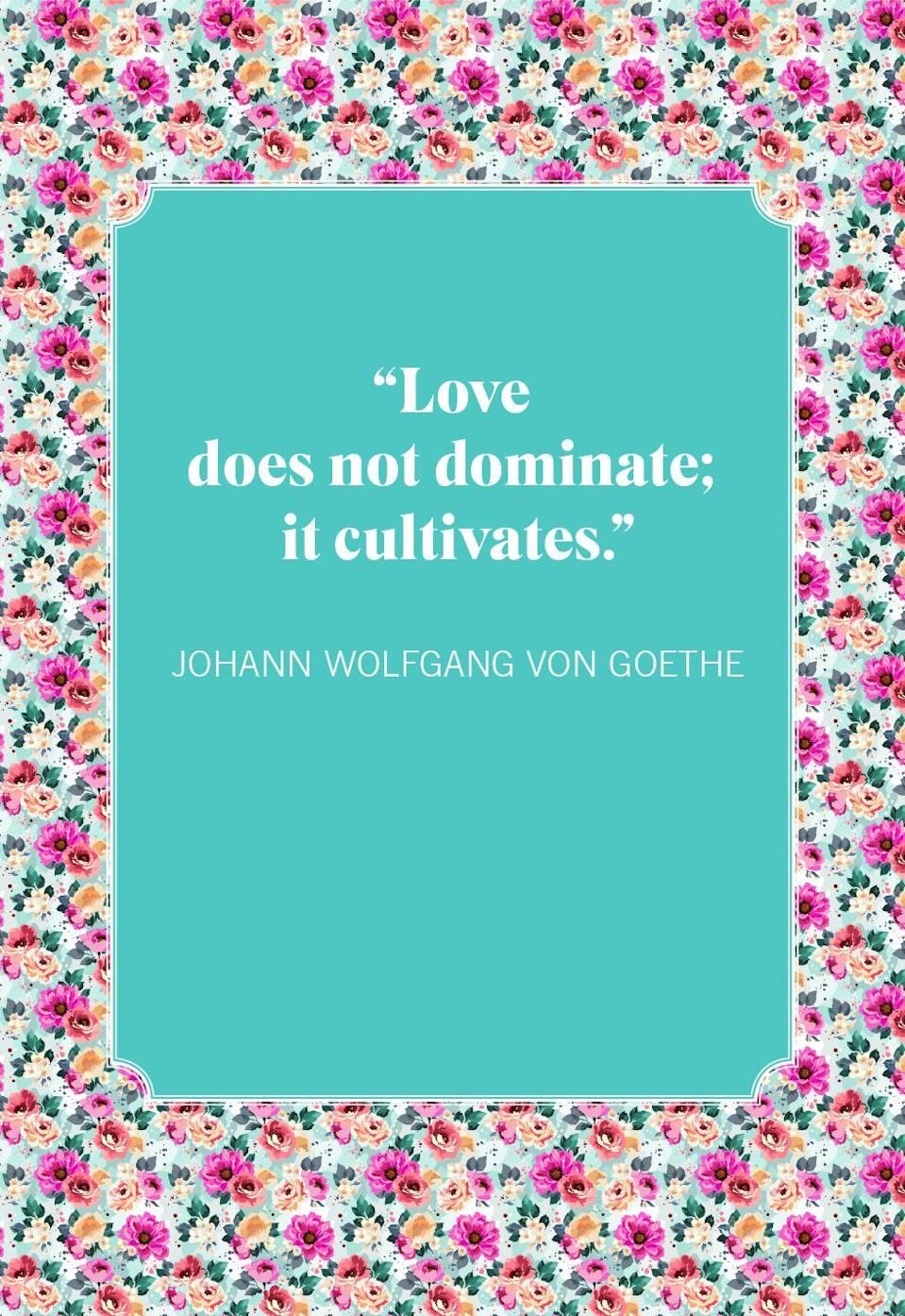"""<p>""""Love does not dominate; it cultivates.""""<br></p>"""