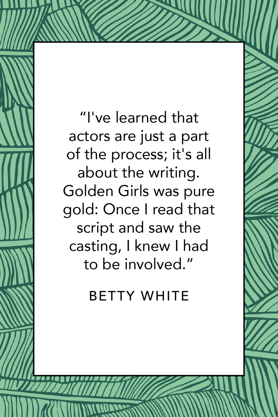"""<p>Betty White loves <em>Golden Girls</em> as much as we do. She discussed the show in a <a href=""""https://www.hollywoodreporter.com/news/qampa-betty-white-19815"""" rel=""""nofollow noopener"""" target=""""_blank"""" data-ylk=""""slk:Hollywood Reporter"""" class=""""link rapid-noclick-resp""""><em>Hollywood Reporter</em> </a>interview: """"I've learned that actors are just a part of the process; it's all about the writing. <em>Golden Girls</em> was pure gold: Once I read that script and saw the casting, I knew I had to be involved.""""</p>"""