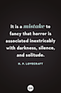 <p>It is a mistake to fancy that horror is associated inextricably with darkness, silence and solitude.</p>