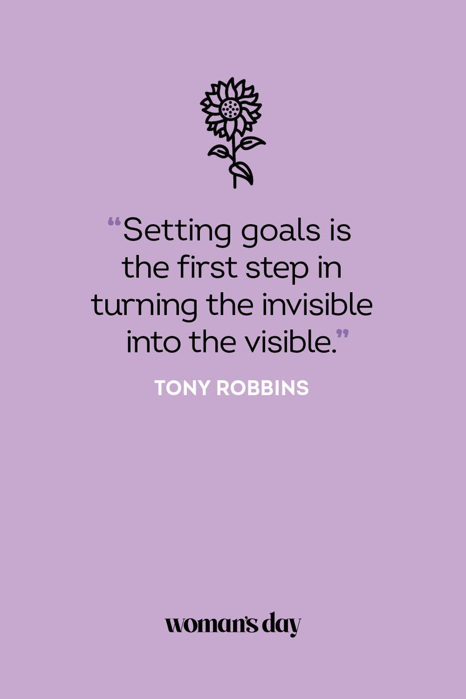 <p>Setting goals is the first step in turning the invisible into the visible. </p>