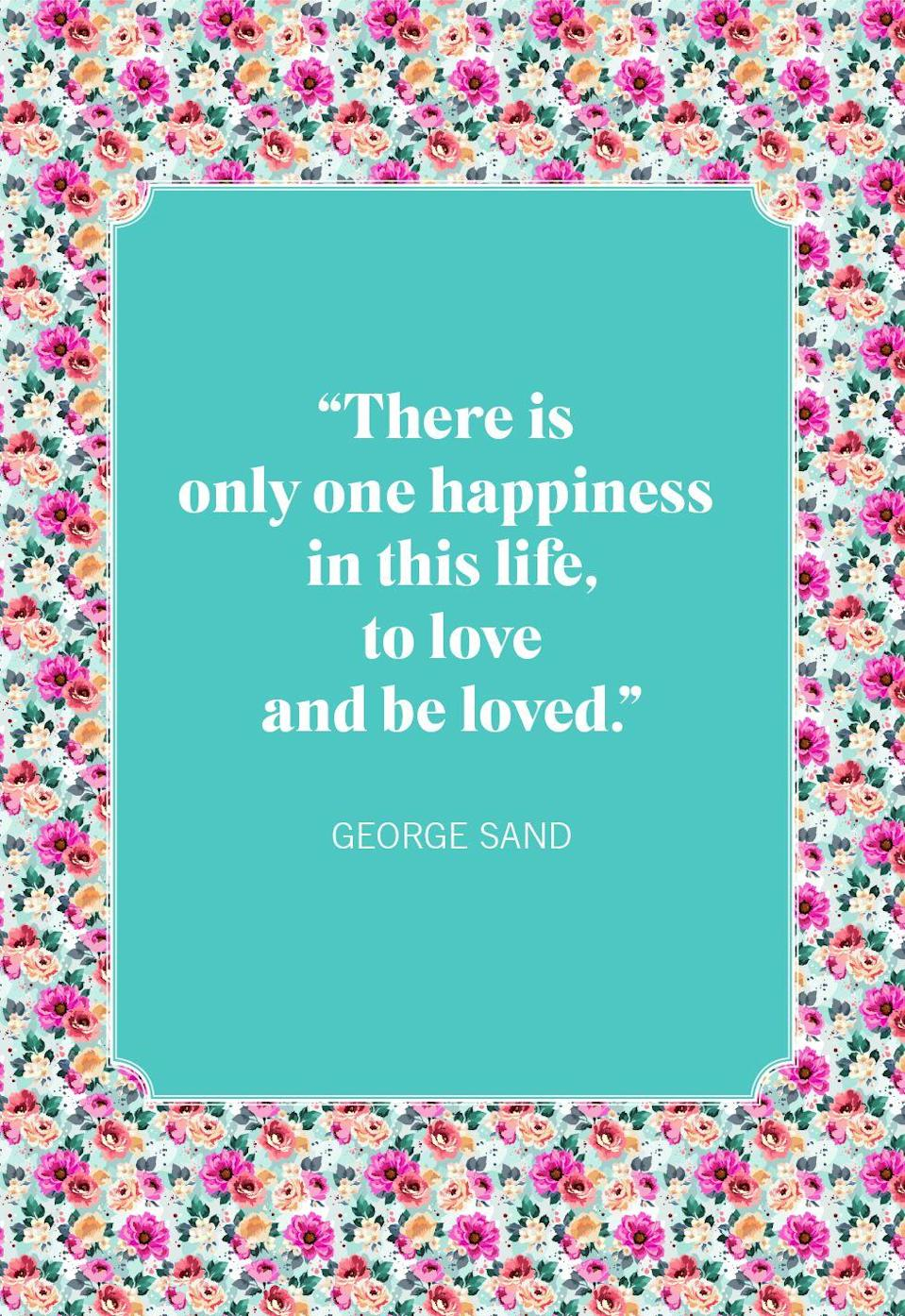 "<p>""There is only one happiness in this life, to love and be loved.""</p>"