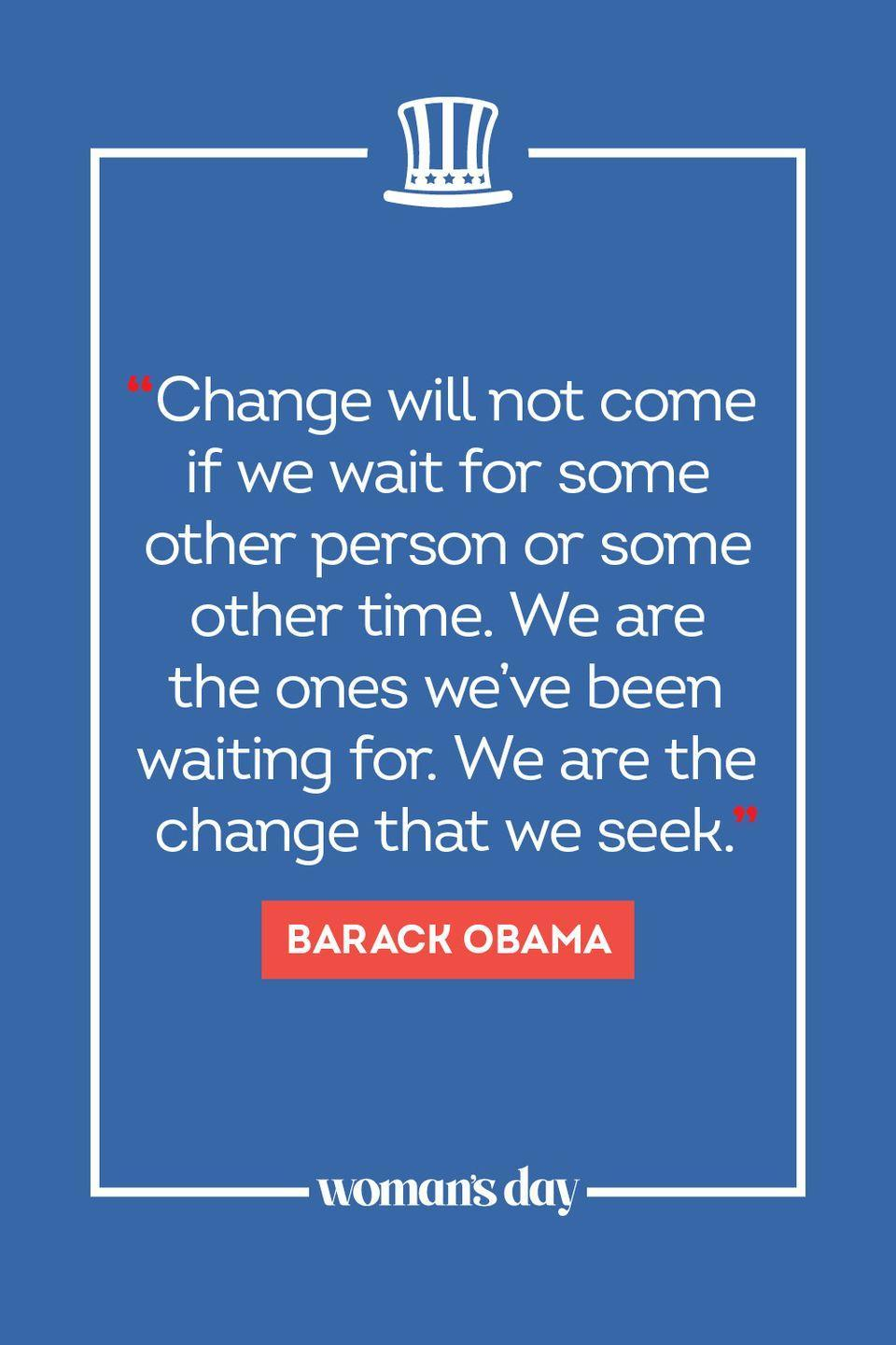 """<p>""""Change will not come if we wait for some other person or some other time. We are the ones we've been waiting for. We are the change that we seek."""" </p>"""
