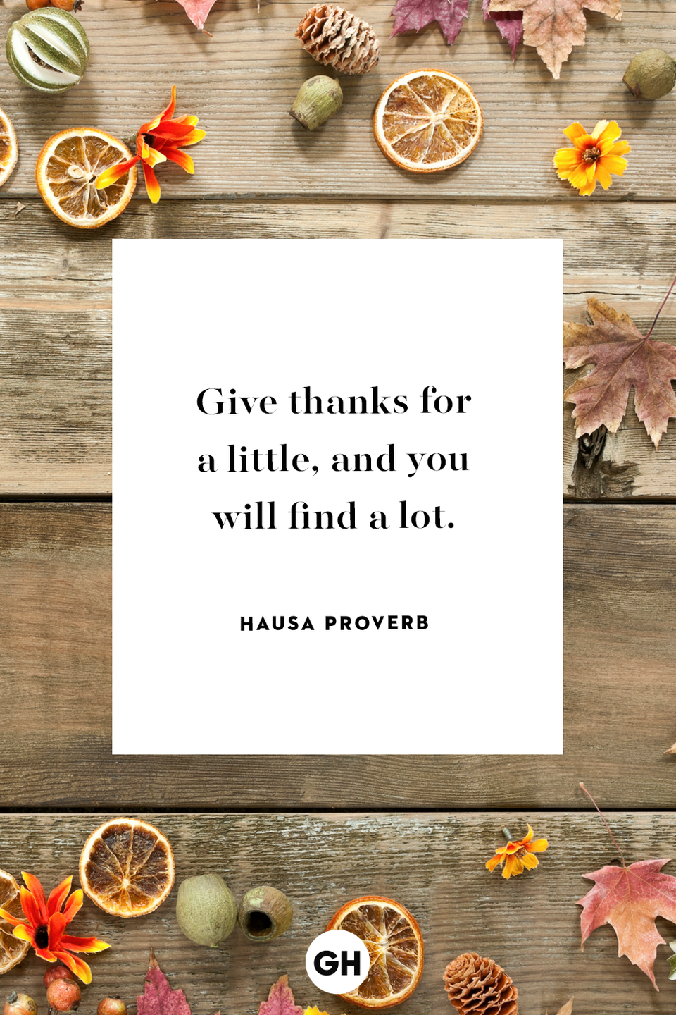 <p>Give thanks for a little, and you will find a lot.</p>