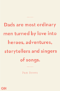 <p>Dads are most ordinary men turned by love into heroes, adventures, storytellers and singers of songs.</p>
