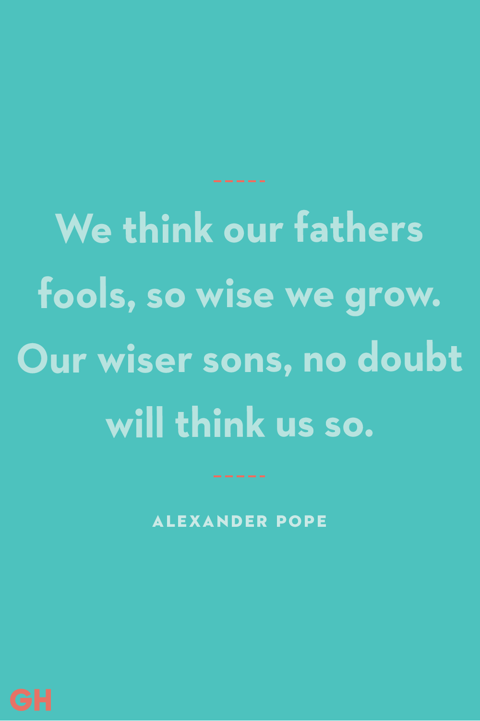 <p>We think our fathers fools, so wise we grow. Our wiser sons, no doubt will think us so.</p>