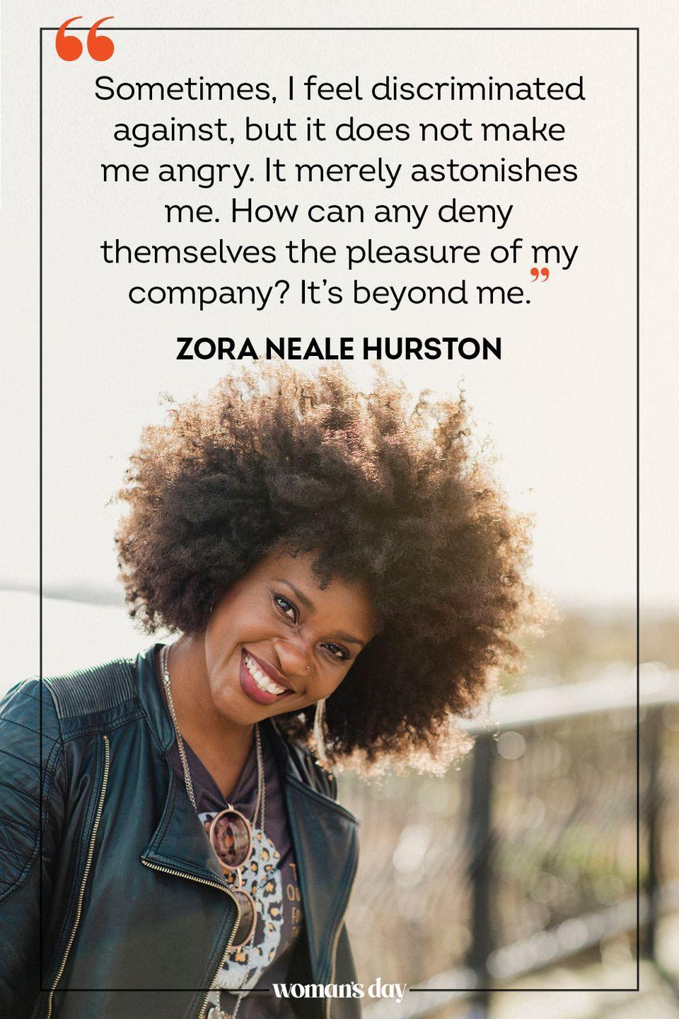 """<p>""""Sometimes, I feel discriminated against, but it does not make me angry. It merely astonishes me. How can any deny themselves the pleasure of my company? It's beyond me."""" — Zora Neale Hurston</p>"""