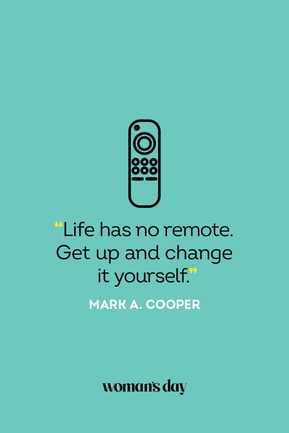 """<p>""""Life has no remote. Get up and change it yourself.""""</p>"""