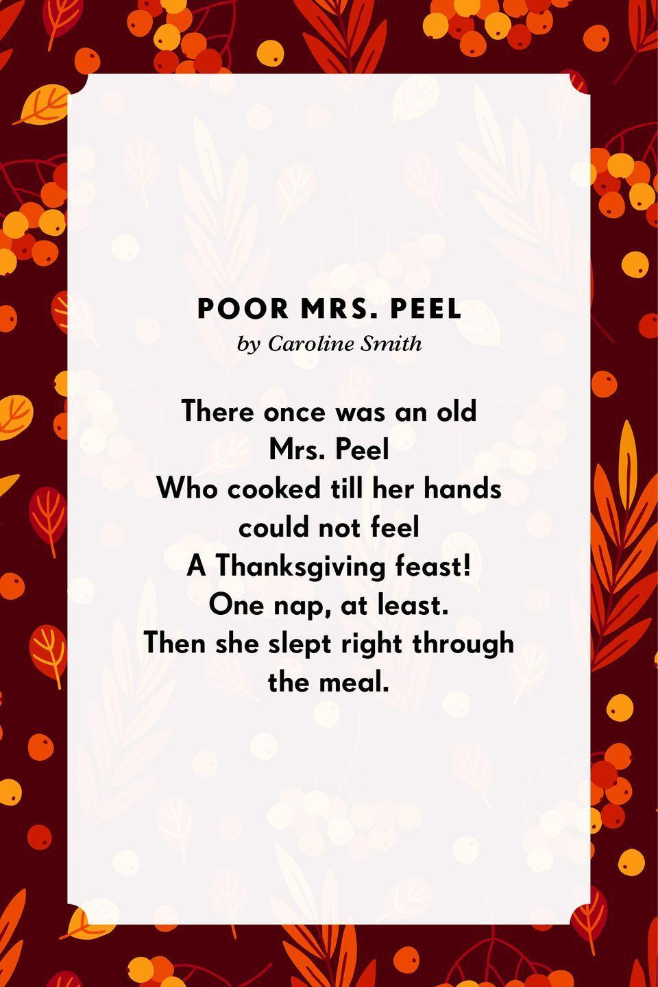 <p><strong>Poor Mrs. Peel</strong></p><p>There once was an old Mrs. Peel<br>Who cooked till her hands could not feel<br>A Thanksgiving feast!<br>One nap, at least.<br>Then she slept right through the meal.</p>