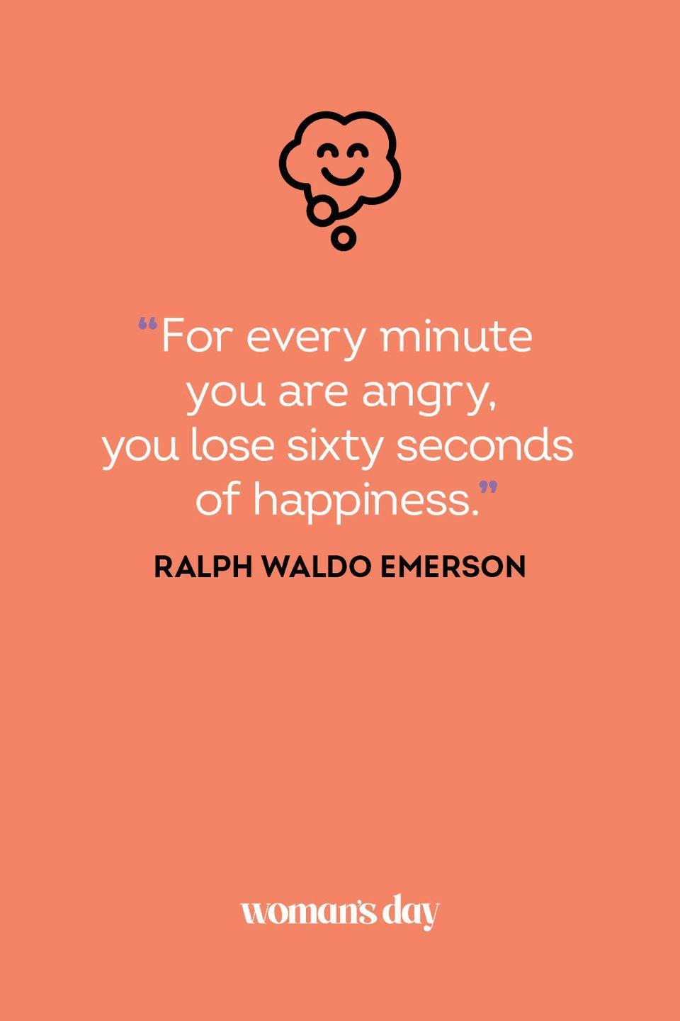 <p>For every minute you are angry, you lose sixty seconds of happiness.</p>