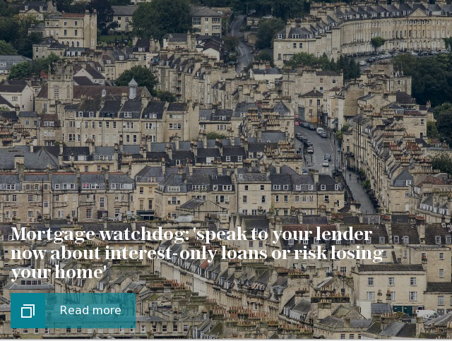 Mortgage watchdog: 'speak to your lender now about interest-only loans or risk losing your home'