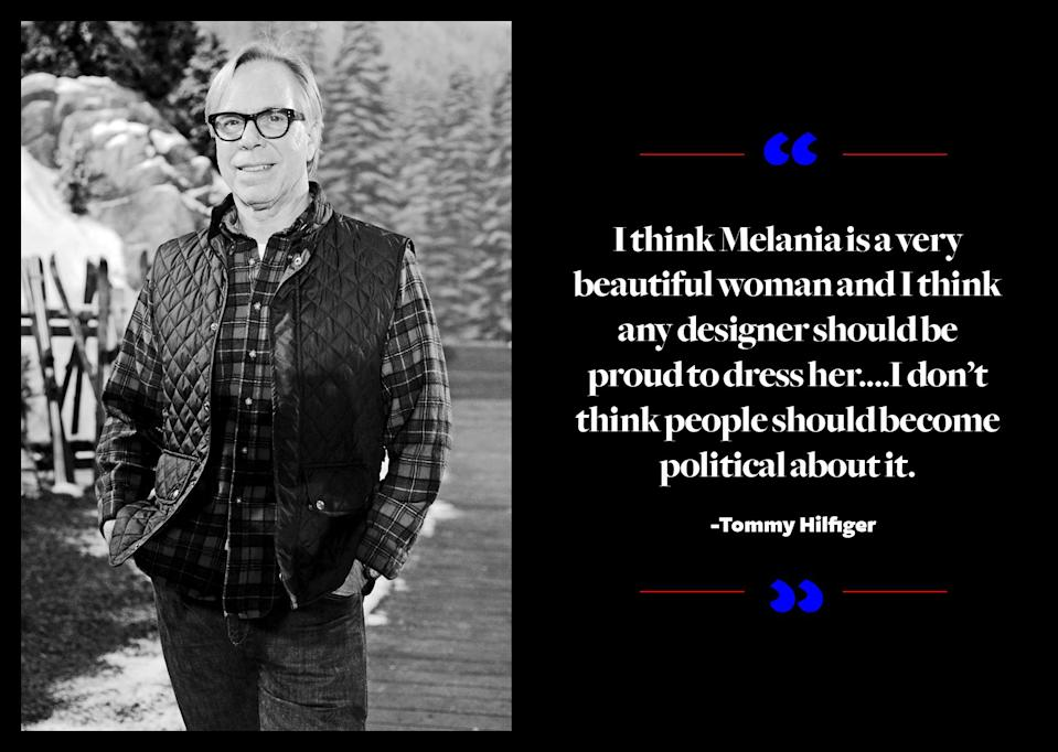 """<p>Hilfiger, who once cast Ivanka Trump in an ad campaign and is reportedly friendly with the Trump family, said that he thinks Melania Trump """"is a very beautiful woman"""" and he believes his peers should be """"proud"""" to dress her. <a href=""""https://www.yahoo.com/style/tommy-hilfiger-thinks-designers-should-be-proud-to-dress-melania-trump-194952336.html"""" data-ylk=""""slk:He told WWD;outcm:mb_qualified_link;_E:mb_qualified_link;ct:story;"""" class=""""link rapid-noclick-resp yahoo-link"""">He told <em>WWD</em></a>, """"Ivanka is equally as beautiful and smart, although she wears her own clothes. I don't think people should become political about it. Everyone was very happy to dress Michelle [Obama] as well. I think they look great in the clothes. You're not gonna get much more beautiful than Ivanka or Melania."""" </p>"""