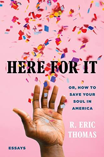 Here for It: Or, How to Save Your Soul in America; Essays (Amazon / Amazon)