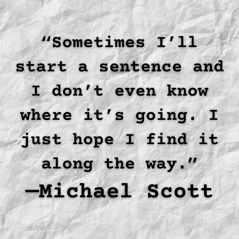 Michael Scott quote: Sometimes I'll start a sentence and I don't even know where it's going. I just hope I find it along the way.