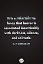 <p>It is a mistake to fancy that horror is associated inextricably with darkness, silence, and solitude.</p>
