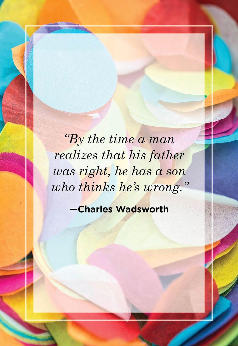"""<p>""""By the time a man realizes that his father was right, he has a son who thinks he's wrong.""""</p>"""