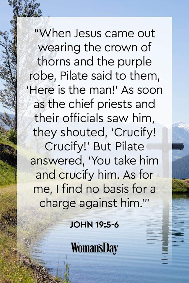 """<p>""""When Jesus came out wearing the crown of thorns and the purple robe, Pilate said to them, 'Here is the man!' As soon as the chief priests and their officials saw him, they shouted, 'Crucify! Crucify!' But Pilate answered, 'You take him and crucify him. As for me, I find no basis for a charge against him.'"""" </p>"""