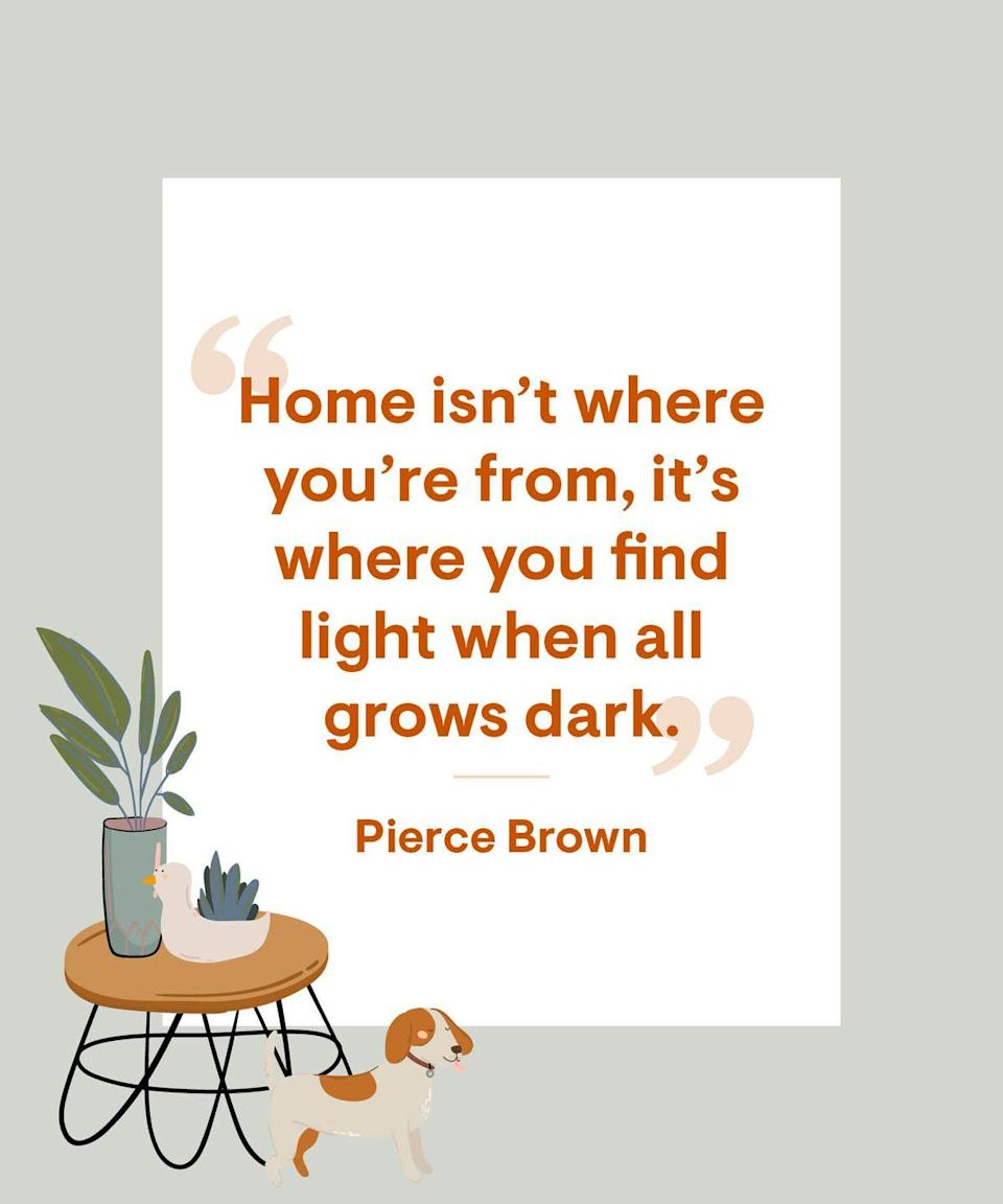 <p>Home isn't where you're from, it's where you find light when all grows dark</p>
