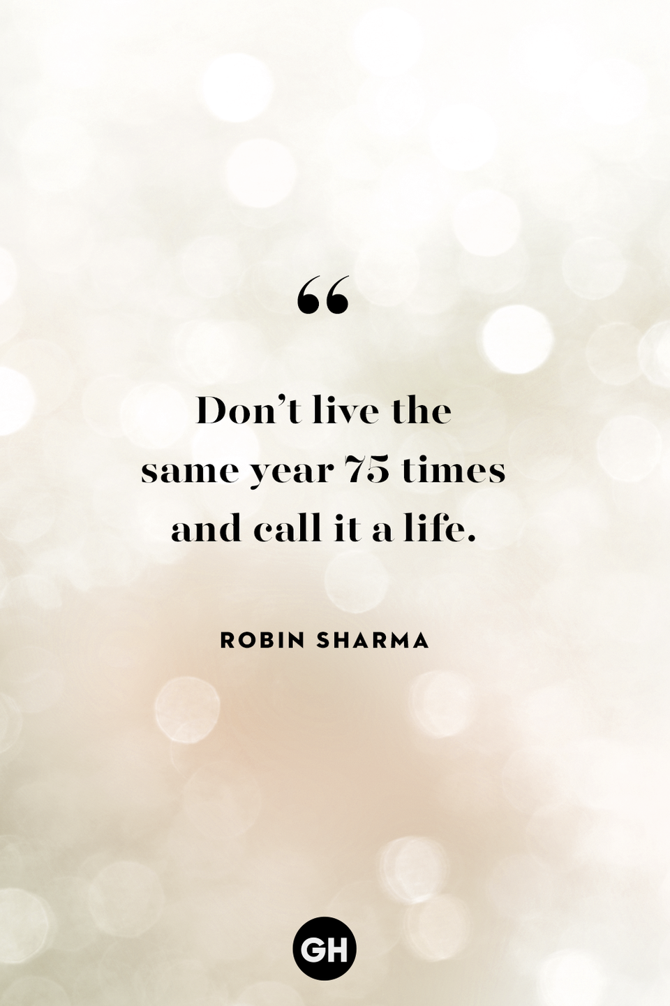 <p>Don't live the same year 75 times and call it a life.</p>