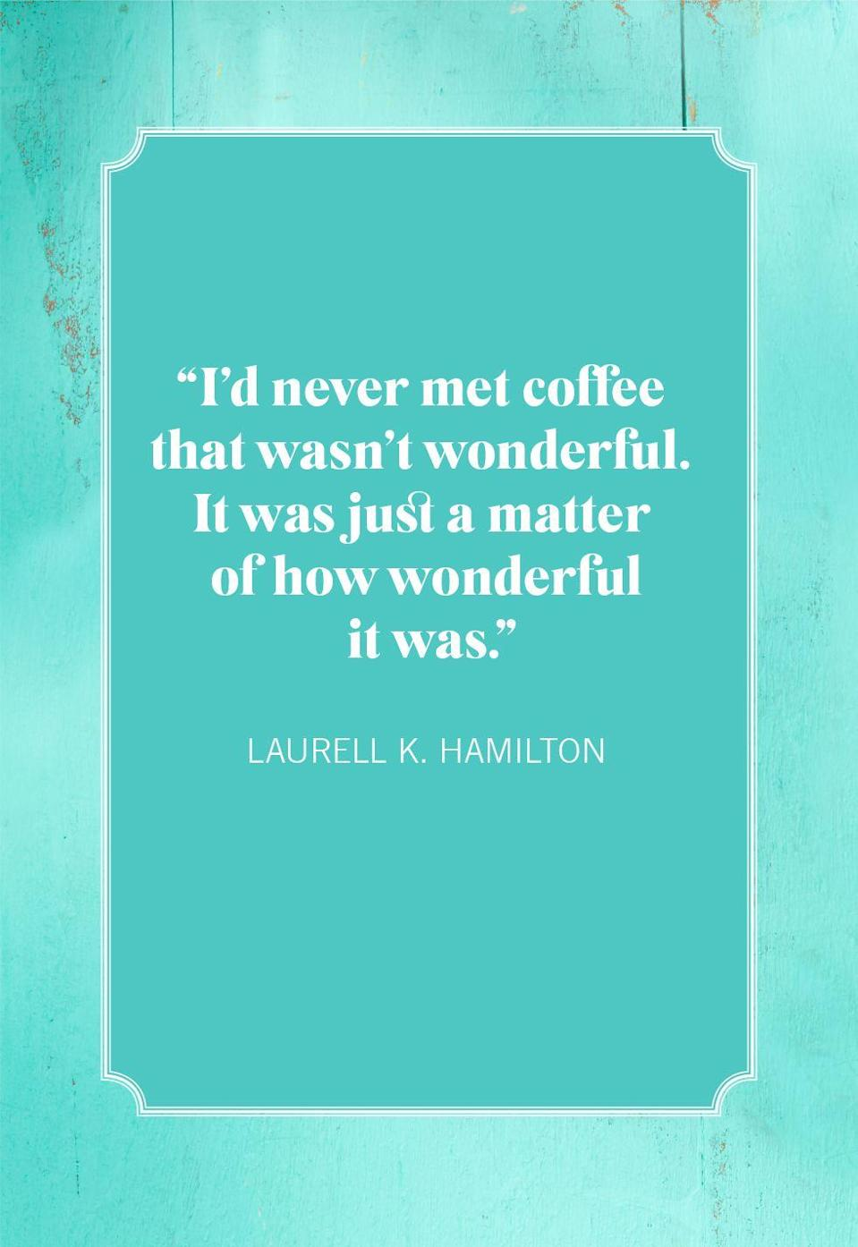 """<p>""""I'd never met coffee that wasn't wonderful. It was just a matter of how wonderful it was.""""</p>"""