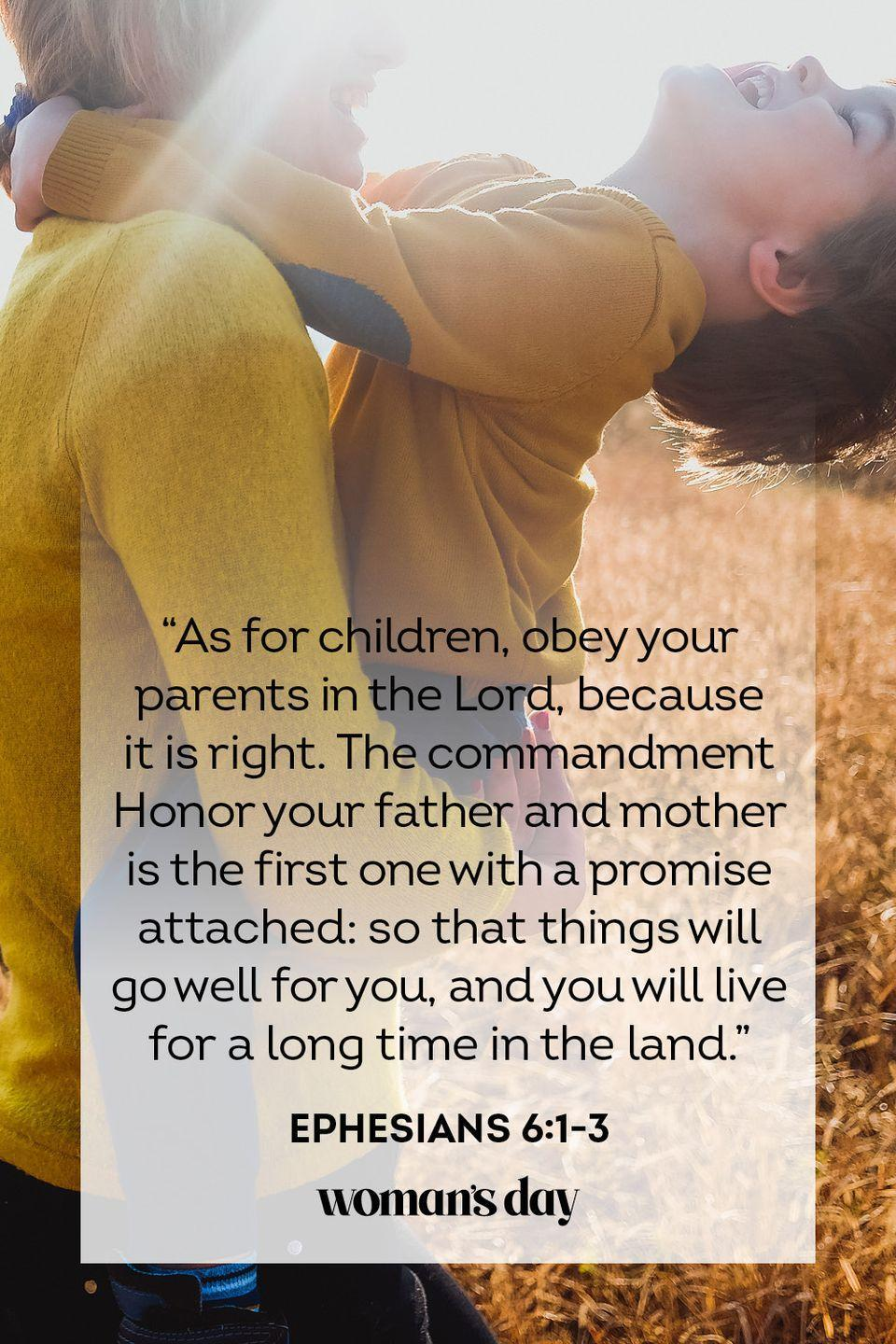 "<p>""As for children, obey your parents in the Lord, because it is right. The commandment Honor your father and mother is the first one with a promise attached: so that things will go well for you, and you will live for a long time in the land.""</p><p><strong>The Good News:</strong> With the wisdom that you inherit from your parents, you will be able to live a thriving life.</p>"