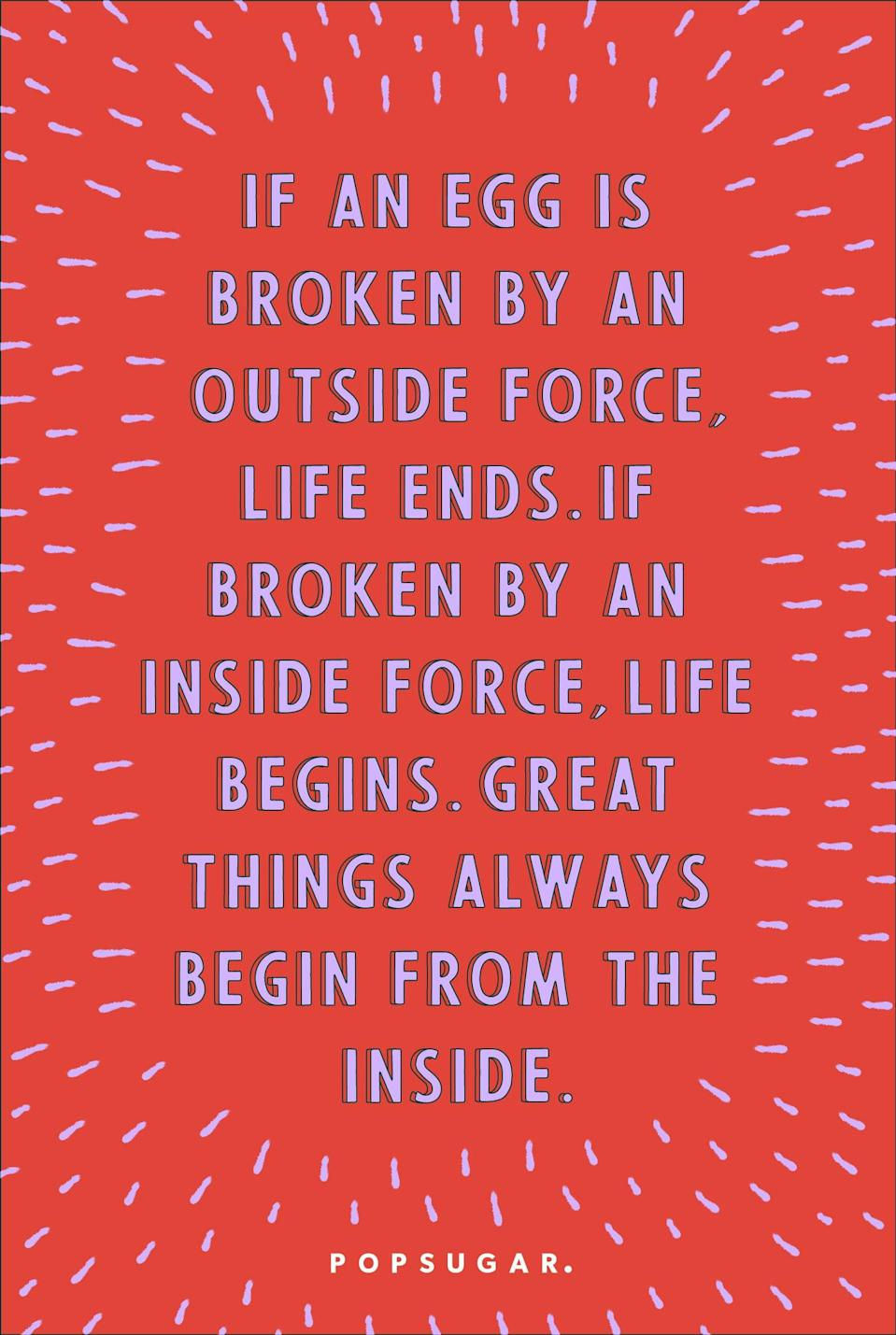 """<p><b>Quote:</b></p> <p>""""If an egg is broken by an outside force, life ends. If broken by an inside force, life begins. Great things always begin from the inside.""""</p> <p><b>Lesson to learn</b>:</p> <p>Real change can only come from within.</p>"""
