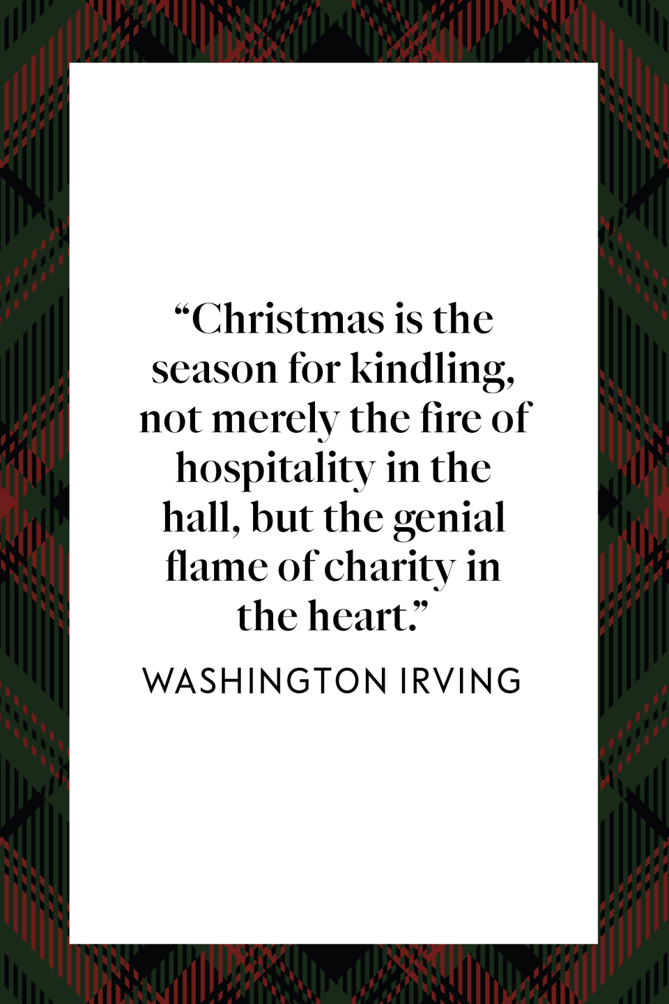 "<p><em>The Legend of Sleepy Hollow</em> author Washington Irving wrote ""[Christmas] is the season for kindling, not merely the fire of hospitality in the hall, but the genial flame of charity in the heart,"" in the first chapter of his book of holiday essays <em><a href=""https://www.google.com/books/edition/Old_Christmas/3nR792IxCy8C?hl=en&gbpv=1&printsec=frontcover"" rel=""nofollow noopener"" target=""_blank"" data-ylk=""slk:Old Christmas"" class=""link rapid-noclick-resp"">Old Christmas</a></em>.</p>"