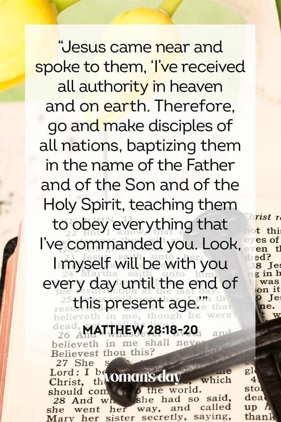 "<p>""Jesus came near and spoke to them, 'I've received all authority in heaven and on earth. Therefore, go and make disciples of all nations, baptizing them in the name of the Father and of the Son and of the Holy Spirit, teaching them to obey everything that I've commanded you. Look, I myself will be with you every day until the end of this present age.'""— Matthew 28:18-20</p>"