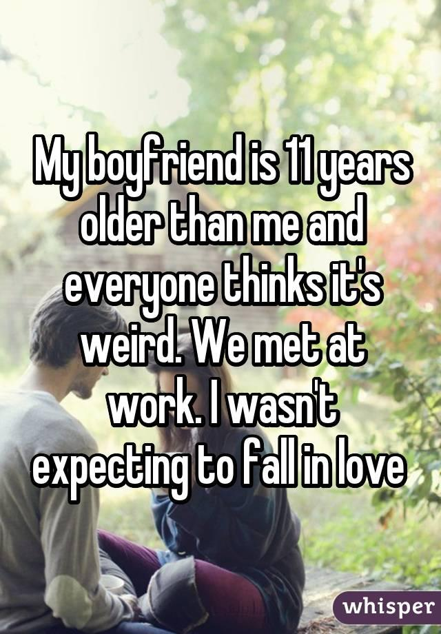 My boyfriend is 11 years older than me and everyone thinks it's weird. We met at work. I wasn't expecting to fall in love