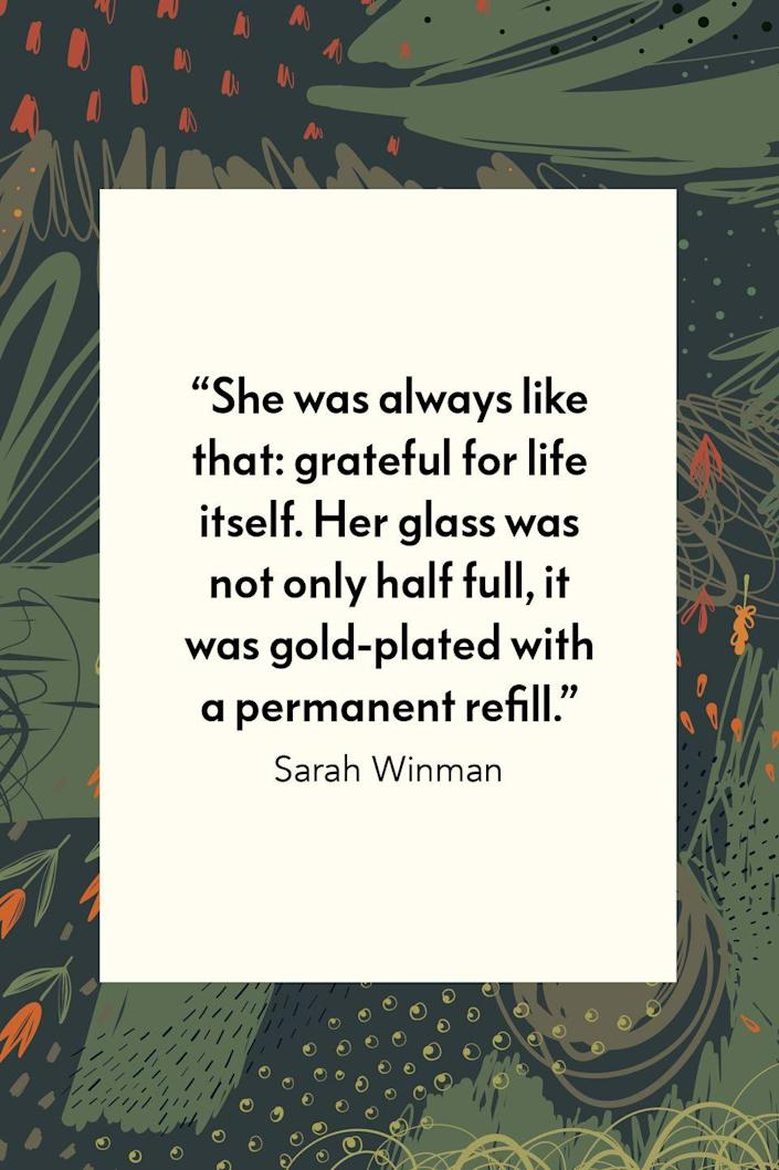 """<p>""""She was always like that: grateful for life itself. Her glass was not only half full, it was gold plated with a permanent refill,"""" British author and actress Sarah Winman wrote in her 2011 novel <em><a href=""""https://www.amazon.com/When-God-Was-Rabbit-Novel/dp/1608195376?tag=syn-yahoo-20&ascsubtag=%5Bartid%7C10072.g.28721147%5Bsrc%7Cyahoo-us#:~:text=When%20God%20Was%20a%20Rabbit%20is%20the%20story%20of%20a,ties%2C%20of%20loss%20and%20life.&text=Funny%2C%20quirky%2C%20utterly%20compelling%2C,a%20remarkable%20new%20literary%20career."""" rel=""""nofollow noopener"""" target=""""_blank"""" data-ylk=""""slk:When God Was a Rabbit"""" class=""""link rapid-noclick-resp"""">When God Was a Rabbit</a></em>.</p>"""