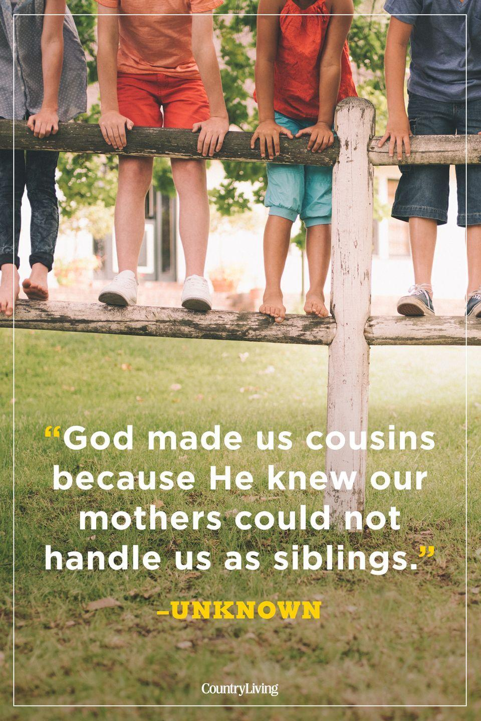 """<p>""""God made us cousins because He knew our mothers could not handle us as siblings.""""</p>"""