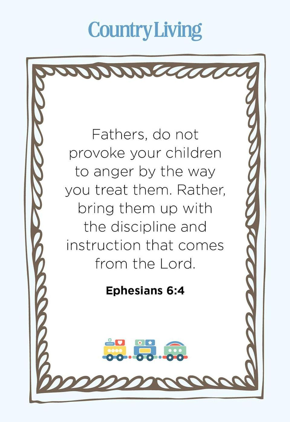 """<p>""""Fathers, do not provoke your children to anger by the way you treat them. Rather, bring them up with the discipline and instruction that comes from the Lord.""""</p>"""