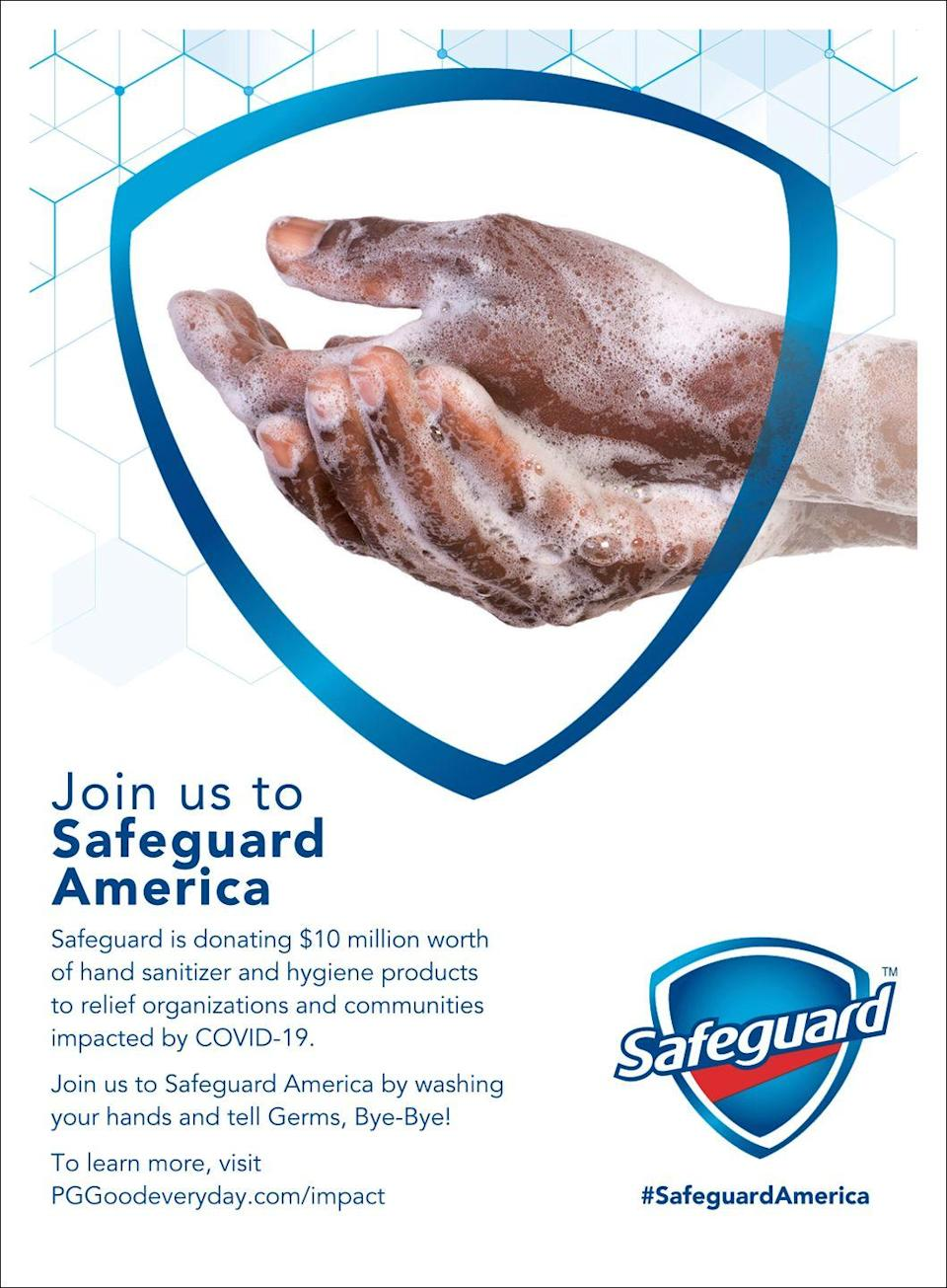 """<p>Join us to Safeguard America </p><p>Safeguard is donating $10 million worth of hand sanitizer and hygiene products to relief organizations and communities impacted by COVID-19. </p><p>Join us to Safeguard America by washing your hands and tell Germs, Bye-Bye! </p><p><em>To learn more, visit <a href=""""https://www.pggoodeveryday.com/impact/"""" rel=""""nofollow noopener"""" target=""""_blank"""" data-ylk=""""slk:here."""" class=""""link rapid-noclick-resp"""">here.</a></em></p><p>#SafeguardAmerica</p>"""