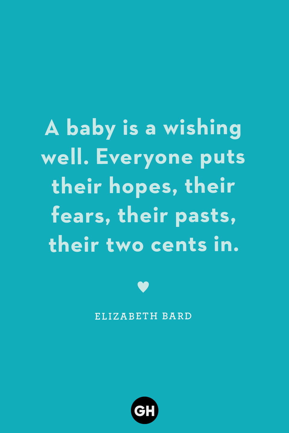 <p>A baby is a wishing well. Everyone puts their hopes, their fears, their pasts, their two cents in.</p>