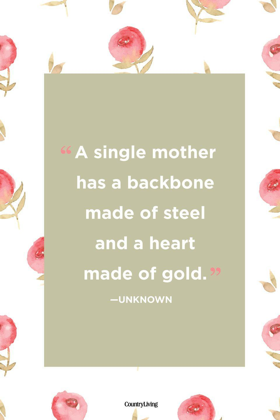 "<p>""A single mother has a backbone made of steel and a heart made of gold.""</p>"