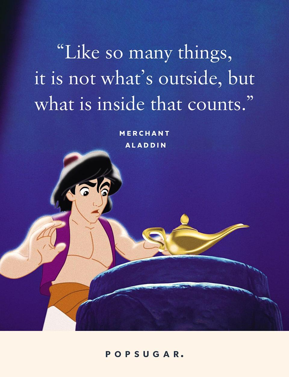 "<p>""Like so many things, it is not what's outside, but what is inside that counts."" - Merchant, <strong>Aladdin</strong> </p>"