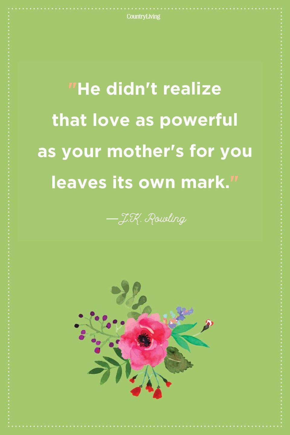 "<p>""He didn't realize that love as powerful as your mother's for you leaves its own mark.""</p>"